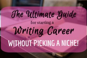 The Ultimate Guide on How to Start a Writing Career—Without Picking a Niche!