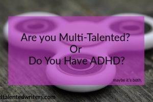 Fidget spinner with text: are you multi-talented? Or do you have ADHD? Maybe it's both. multitalentedwriters.com