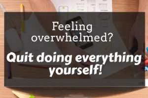 Title Photo: Feeling Overwhelmed? Quite Doing Everything Yourself! with busy desk in background. Outsourcing
