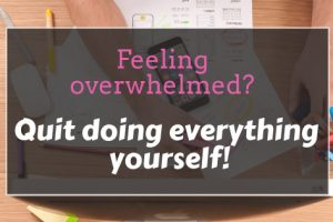 Feeling overwhelmed? Stop Doing Everything Yourself!