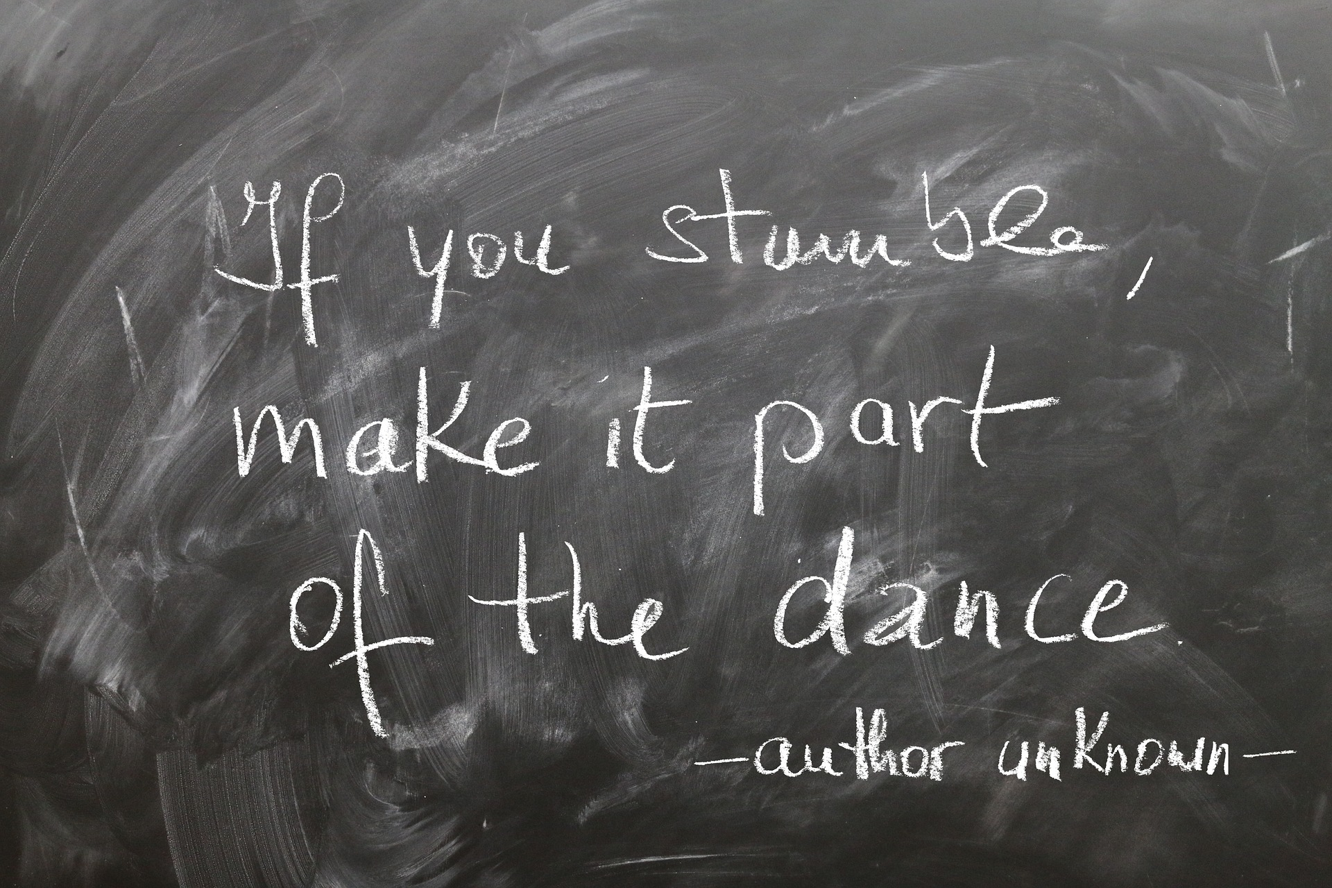 writing on chalkboard: If you stumble, make it part of the dance, author unkown