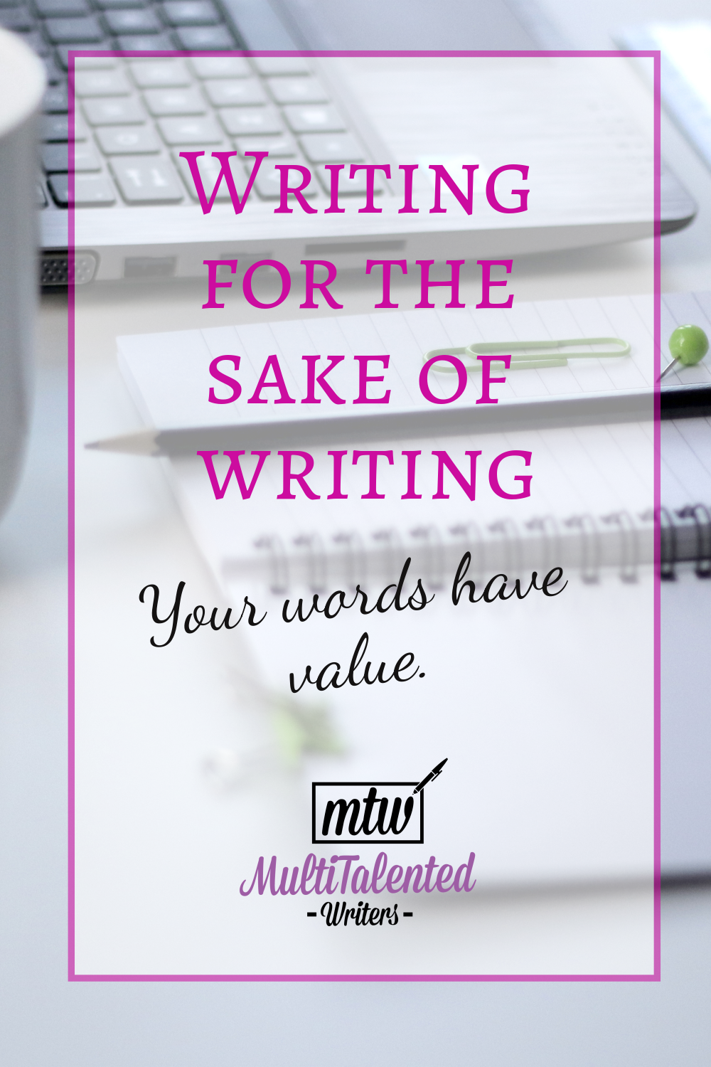 """Picture of a notebook, pen, and laptop on a table, overlayed with the words """"Writing for the Sake of Writing: Your words have value"""" in pink and white. MultiTalented Writers logo on the bottom."""